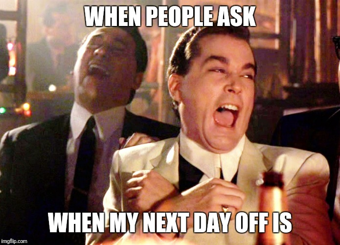 Good Fellas Hilarious Meme | WHEN PEOPLE ASK WHEN MY NEXT DAY OFF IS | image tagged in memes,good fellas hilarious | made w/ Imgflip meme maker