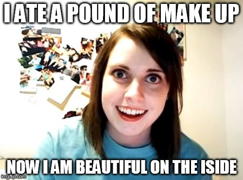 Overly Attached Girlfriend Meme | I ATE A POUND OF MAKE UP NOW I AM BEAUTIFUL ON THE ISIDE | image tagged in memes,overly attached girlfriend | made w/ Imgflip meme maker
