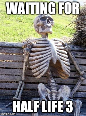 Waiting Skeleton | WAITING FOR HALF LIFE 3 | image tagged in memes,waiting skeleton | made w/ Imgflip meme maker