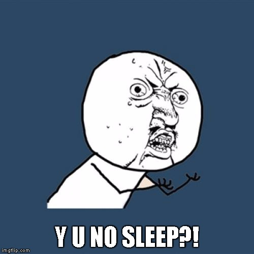 Y U No Meme | Y U NO SLEEP?! | image tagged in memes,y u no | made w/ Imgflip meme maker