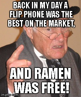 Back In My Day Meme | BACK IN MY DAY A FLIP PHONE WAS THE BEST ON THE MARKET, AND RAMEN WAS FREE! | image tagged in memes,back in my day | made w/ Imgflip meme maker