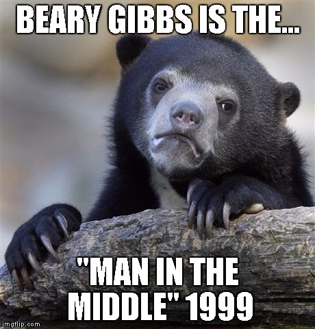 "Confession Bear Meme | BEARY GIBBS IS THE... ""MAN IN THE MIDDLE""	1999 