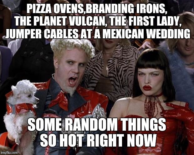 Mugatu So Hot Right Now Meme | PIZZA OVENS,BRANDING IRONS, THE PLANET VULCAN, THE FIRST LADY, JUMPER CABLES AT A MEXICAN WEDDING SOME RANDOM THINGS SO HOT RIGHT NOW | image tagged in memes,mugatu so hot right now | made w/ Imgflip meme maker