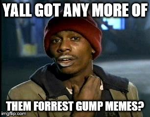 Y'all Got Any More Of That Meme | YALL GOT ANY MORE OF THEM FORREST GUMP MEMES? | image tagged in memes,yall got any more of | made w/ Imgflip meme maker