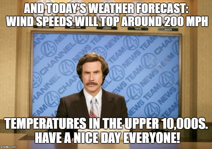 AND TODAY'S WEATHER FORECAST: WIND SPEEDS WILL TOP AROUND 200 MPH TEMPERATURES IN THE UPPER 10,000S. HAVE A NICE DAY EVERYONE! | made w/ Imgflip meme maker