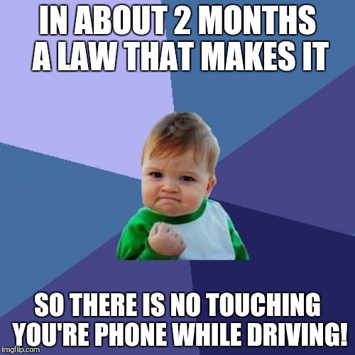 It is true! Thanks to Ricky_out_loud's meme, it inspired me! :) https://imgflip.com/i/1orrzv | IN ABOUT 2 MONTHS A LAW THAT MAKES IT SO THERE IS NO TOUCHING YOU'RE PHONE WHILE DRIVING! | image tagged in memes,success kid | made w/ Imgflip meme maker