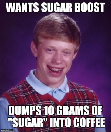 "Bad Luck Brian Meme | WANTS SUGAR BOOST DUMPS 10 GRAMS OF ""SUGAR"" INTO COFFEE 