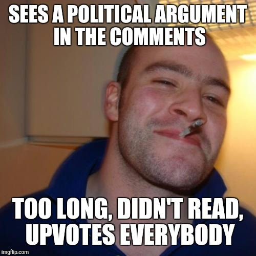 Good Guy Greg Meme | SEES A POLITICAL ARGUMENT IN THE COMMENTS TOO LONG, DIDN'T READ, UPVOTES EVERYBODY | image tagged in memes,good guy greg | made w/ Imgflip meme maker