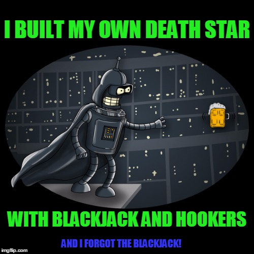 I'm going to guess a NSFW flag on this one | I BUILT MY OWN DEATH STAR WITH BLACKJACK AND HOOKERS AND I FORGOT THE BLACKJACK! | image tagged in star wars,futurama,darth bender | made w/ Imgflip meme maker