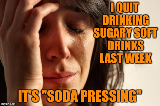 "First World Problems Meme | I QUIT DRINKING SUGARY SOFT DRINKS LAST WEEK IT'S ""SODA PRESSING"" 