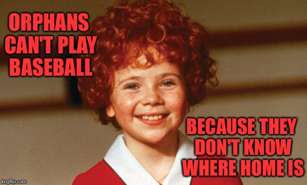 ORPHANS CAN'T PLAY BASEBALL BECAUSE THEY DON'T KNOW WHERE HOME IS | image tagged in annie | made w/ Imgflip meme maker