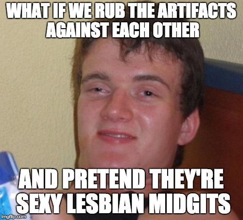10 Guy Meme | WHAT IF WE RUB THE ARTIFACTS AGAINST EACH OTHER AND PRETEND THEY'RE SEXY LESBIAN MIDGITS | image tagged in memes,10 guy | made w/ Imgflip meme maker