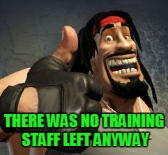 Upvote | THERE WAS NO TRAINING STAFF LEFT ANYWAY | image tagged in upvote | made w/ Imgflip meme maker