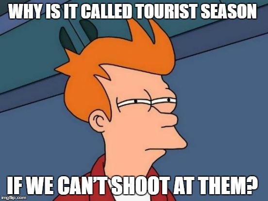Futurama Fry Meme | WHY IS IT CALLED TOURIST SEASON IF WE CAN'T SHOOT AT THEM? | image tagged in memes,futurama fry | made w/ Imgflip meme maker