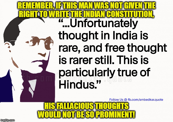REMEMBER, IF THIS MAN WAS NOT GIVEN THE RIGHT TO WRITE THE INDIAN CONSTITUTION, HIS FALLACIOUS THOUGHTS WOULD NOT BE SO PROMINENT! | image tagged in kedar joshi,ambedkar,hinduism,hindu,anti-hinduism,indian constitution | made w/ Imgflip meme maker