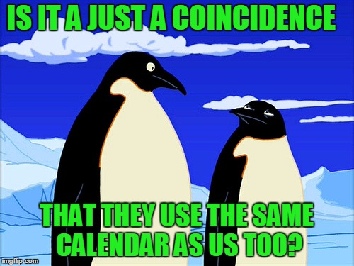 Futurama | IS IT A JUST A COINCIDENCE THAT THEY USE THE SAME CALENDAR AS US TOO? | image tagged in futurama | made w/ Imgflip meme maker