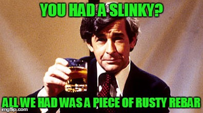 Dave Allen | YOU HAD A SLINKY? ALL WE HAD WAS A PIECE OF RUSTY REBAR | image tagged in dave allen | made w/ Imgflip meme maker