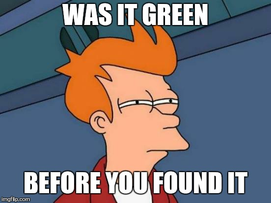 The bigger the better  | WAS IT GREEN BEFORE YOU FOUND IT | image tagged in memes,futurama fry,couch potatoe,funny | made w/ Imgflip meme maker