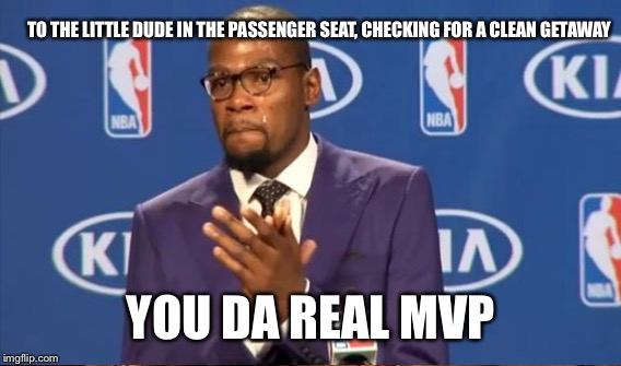 TO THE LITTLE DUDE IN THE PASSENGER SEAT, CHECKING FOR A CLEAN GETAWAY YOU DA REAL MVP | made w/ Imgflip meme maker