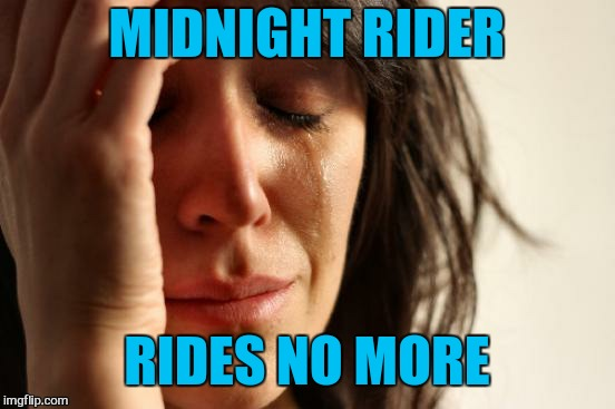 First World Problems Meme | MIDNIGHT RIDER RIDES NO MORE | image tagged in memes,first world problems | made w/ Imgflip meme maker