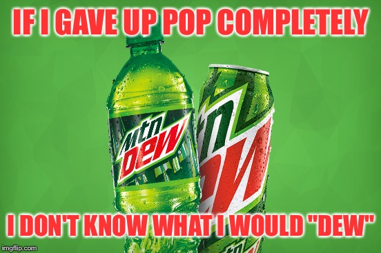 "IF I GAVE UP POP COMPLETELY I DON'T KNOW WHAT I WOULD ""DEW"" 