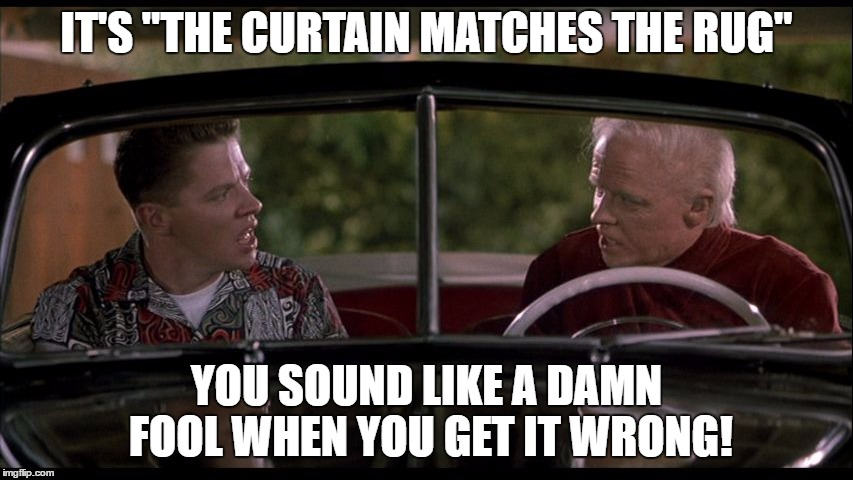 "IT'S ""THE CURTAIN MATCHES THE RUG"" YOU SOUND LIKE A DAMN FOOL WHEN YOU GET IT WRONG! 