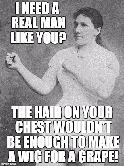 *facepalm* I have the OPPOSITE problem... | I NEED A REAL MAN LIKE YOU? THE HAIR ON YOUR CHEST WOULDN'T BE ENOUGH TO MAKE A WIG FOR A GRAPE! | image tagged in overly manly woman,memes,hairy chest | made w/ Imgflip meme maker