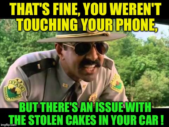 THAT'S FINE, YOU WEREN'T TOUCHING YOUR PHONE, BUT THERE'S AN ISSUE WITH THE STOLEN CAKES IN YOUR CAR ! | made w/ Imgflip meme maker