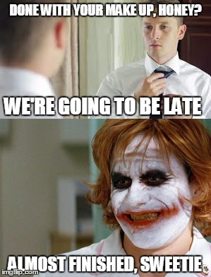 He is going to be late...for his funeral. | DONE WITH YOUR MAKE UP, HONEY? ALMOST FINISHED, SWEETIE WE'RE GOING TO BE LATE | image tagged in memes,funny memes,joker,meme,funny | made w/ Imgflip meme maker