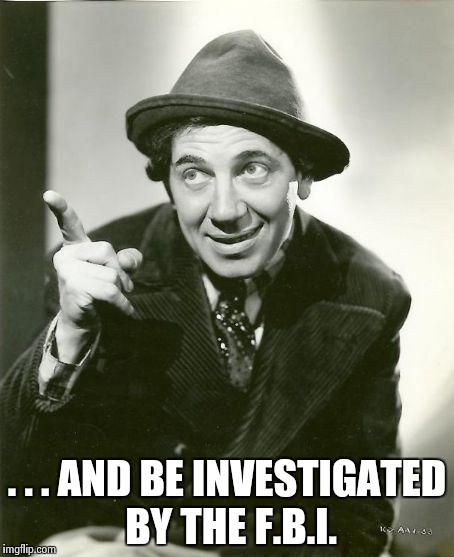 Chico Marx | . . . AND BE INVESTIGATED BY THE F.B.I. | image tagged in chico marx | made w/ Imgflip meme maker