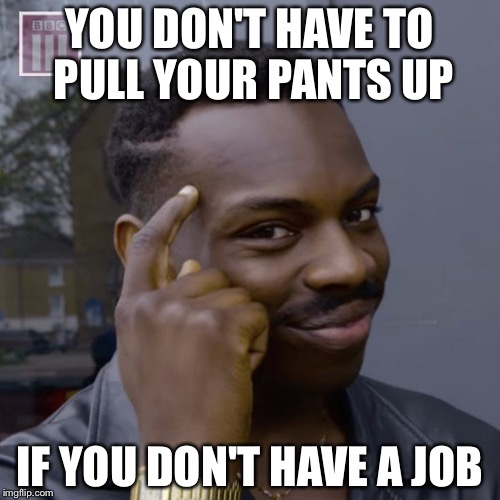 You don't have to worry  | YOU DON'T HAVE TO PULL YOUR PANTS UP IF YOU DON'T HAVE A JOB | image tagged in you don't have to worry | made w/ Imgflip meme maker