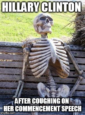 Waiting Skeleton | HILLARY CLINTON AFTER COUGHING ON  HER COMMENCEMENT SPEECH | image tagged in memes,waiting skeleton | made w/ Imgflip meme maker