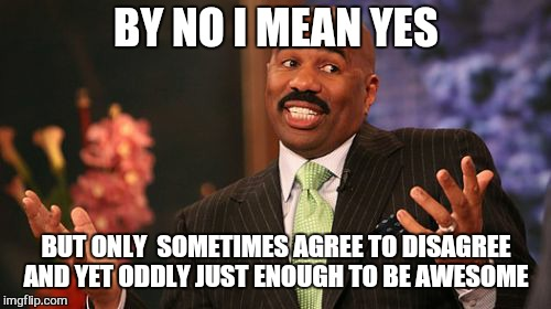 Steve Harvey Meme | BY NO I MEAN YES BUT ONLY  SOMETIMES AGREE TO DISAGREE AND YET ODDLY JUST ENOUGH TO BE AWESOME | image tagged in memes,steve harvey | made w/ Imgflip meme maker
