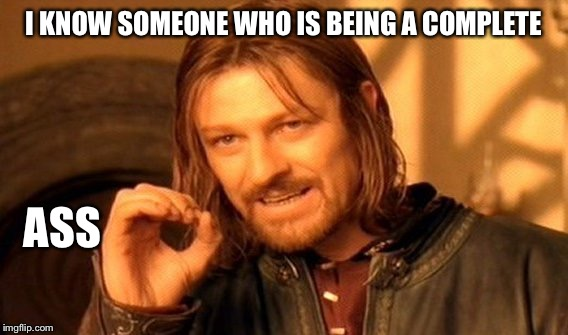 One Does Not Simply Meme | I KNOW SOMEONE WHO IS BEING A COMPLETE ASS | image tagged in memes,one does not simply | made w/ Imgflip meme maker