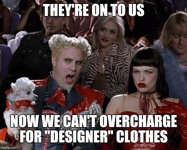 "Mugatu So Hot Right Now Meme | THEY'RE ON TO US NOW WE CAN'T OVERCHARGE FOR ""DESIGNER"" CLOTHES 