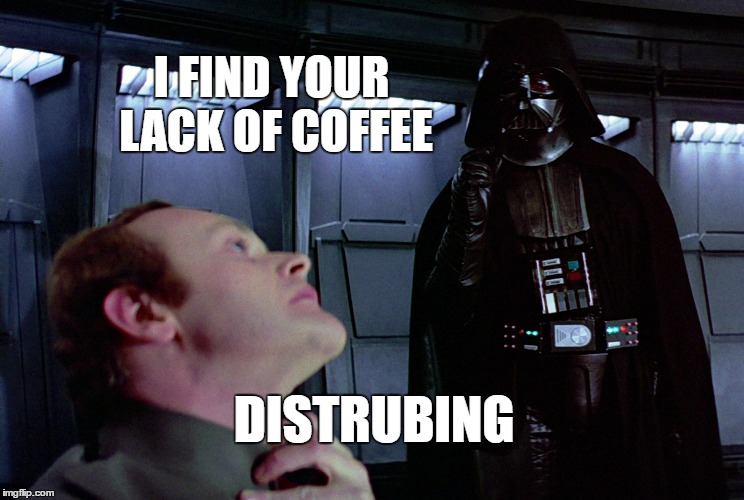 He finds it disturbing...He really does... | I FIND YOUR LACK OF COFFEE DISTRUBING | image tagged in coffee,darth vader,star wars | made w/ Imgflip meme maker