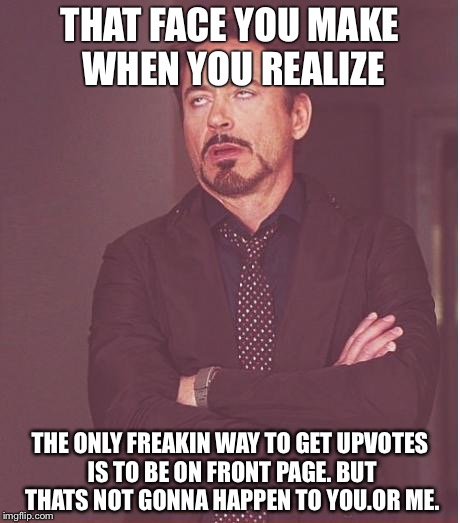 Face You Make Robert Downey Jr Meme | THAT FACE YOU MAKE WHEN YOU REALIZE THE ONLY FREAKIN WAY TO GET UPVOTES IS TO BE ON FRONT PAGE. BUT THATS NOT GONNA HAPPEN TO YOU.OR ME. | image tagged in memes,face you make robert downey jr | made w/ Imgflip meme maker