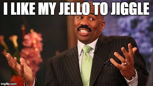 Steve Harvey Meme | I LIKE MY JELLO TO JIGGLE | image tagged in memes,steve harvey | made w/ Imgflip meme maker