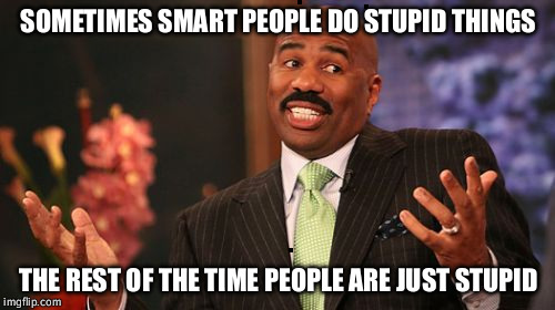 Steve Harvey Meme | SOMETIMES SMART PEOPLE DO STUPID THINGS THE REST OF THE TIME PEOPLE ARE JUST STUPID | image tagged in memes,steve harvey | made w/ Imgflip meme maker
