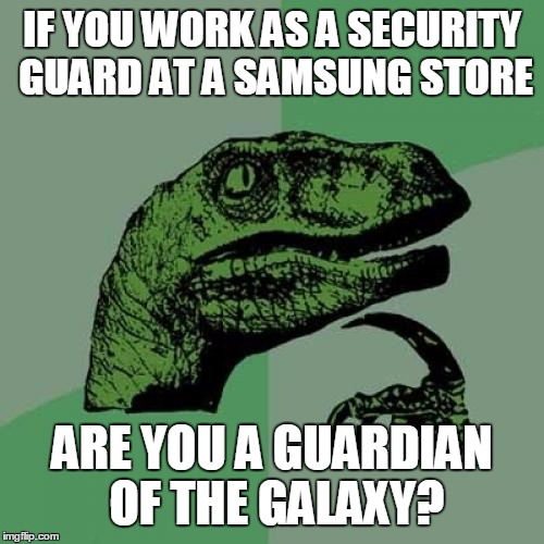 Philosoraptor Meme | IF YOU WORK AS A SECURITY GUARD AT A SAMSUNG STORE ARE YOU A GUARDIAN OF THE GALAXY? | image tagged in memes,philosoraptor,guardians of the galaxy,trhtimmy,samsung | made w/ Imgflip meme maker