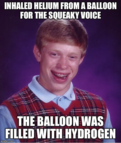 Someone hand him a lighter and run like hell | INHALED HELIUM FROM A BALLOON FOR THE SQUEAKY VOICE THE BALLOON WAS FILLED WITH HYDROGEN | image tagged in memes,bad luck brian,helium,balloon,hydrogen | made w/ Imgflip meme maker