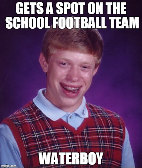 savage football | GETS A SPOT ON THE SCHOOL FOOTBALL TEAM WATERBOY | image tagged in memes,bad luck brian,lol | made w/ Imgflip meme maker