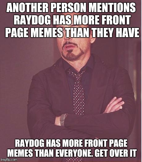 Face You Make Robert Downey Jr |  ANOTHER PERSON MENTIONS RAYDOG HAS MORE FRONT PAGE MEMES THAN THEY HAVE; RAYDOG HAS MORE FRONT PAGE MEMES THAN EVERYONE. GET OVER IT | image tagged in memes,face you make robert downey jr,funny meme,humor | made w/ Imgflip meme maker