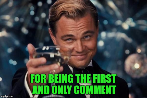 Leonardo Dicaprio Cheers Meme | FOR BEING THE FIRST AND ONLY COMMENT | image tagged in memes,leonardo dicaprio cheers | made w/ Imgflip meme maker