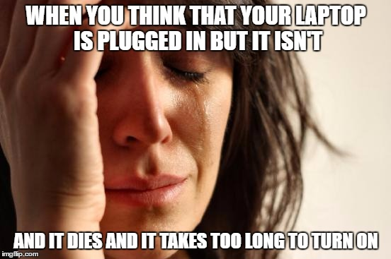 First World Problems Meme | WHEN YOU THINK THAT YOUR LAPTOP IS PLUGGED IN BUT IT ISN'T AND IT DIES AND IT TAKES TOO LONG TO TURN ON | image tagged in memes,first world problems | made w/ Imgflip meme maker