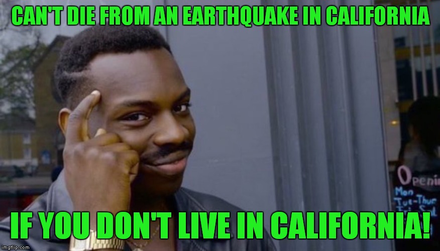 This one's for you know who! | CAN'T DIE FROM AN EARTHQUAKE IN CALIFORNIA IF YOU DON'T LIVE IN CALIFORNIA! | image tagged in can't blank if you don't blank,earthquake,california | made w/ Imgflip meme maker