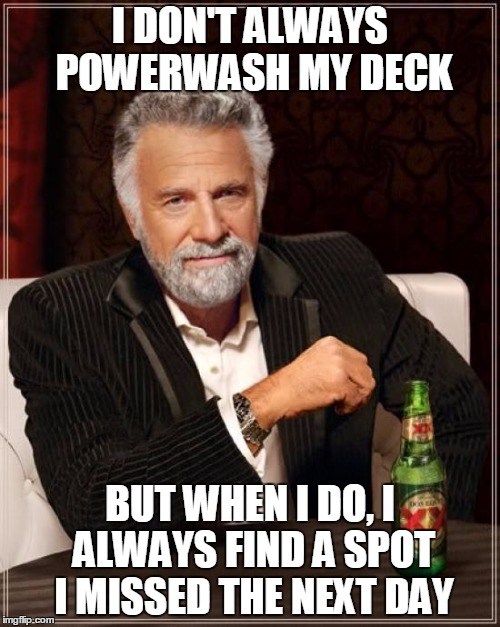 The Most Interesting Man In The World Meme | I DON'T ALWAYS POWERWASH MY DECK BUT WHEN I DO, I ALWAYS FIND A SPOT I MISSED THE NEXT DAY | image tagged in memes,the most interesting man in the world,AdviceAnimals | made w/ Imgflip meme maker