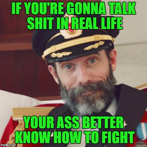 Dude at the bar last night sounded just like an internet troll right up to the point where he got knocked out!!! Damn Politics | IF YOU'RE GONNA TALK SHIT IN REAL LIFE YOUR ASS BETTER KNOW HOW TO FIGHT | image tagged in captain obvious,memes,talkin' shit,funny,knocked out | made w/ Imgflip meme maker