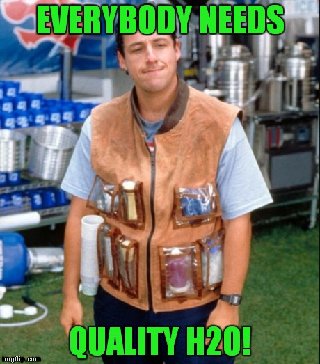 EVERYBODY NEEDS QUALITY H2O! | made w/ Imgflip meme maker