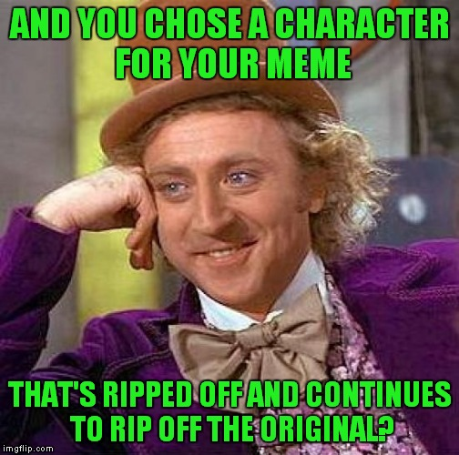 Creepy Condescending Wonka Meme | AND YOU CHOSE A CHARACTER FOR YOUR MEME THAT'S RIPPED OFF AND CONTINUES TO RIP OFF THE ORIGINAL? | image tagged in memes,creepy condescending wonka | made w/ Imgflip meme maker